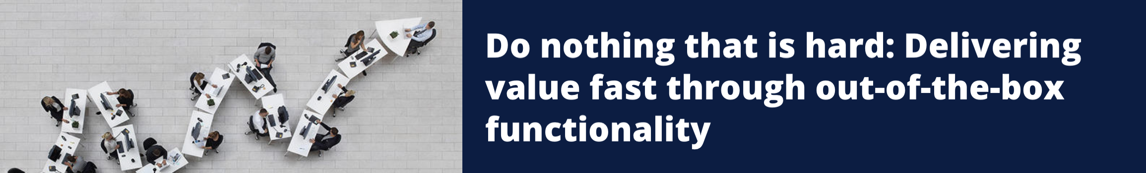 Do nothing that is hard: Delivering value fast through out-of-the-box functionality